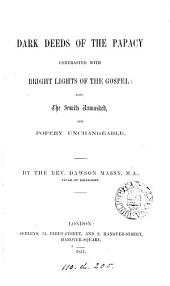 Dark Deeds of the Papacy contrasted with the Bright Lights of the Gospel: also, the Jesuits unmasked, and Popery unchangeable