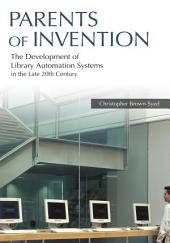 Parents of Invention: The Development of Library Automation Systems in the Late 20th Century: The Development of Library Automation Systems in the Late 20th Century
