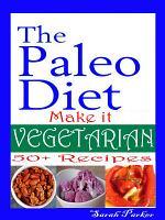 The Paleo Diet: Make it Vegetarian 50 Recipes