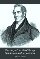 The Story of the Life of George Stephenson: Railway Engineer,