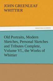Old Portraits, Modern Sketches, Personal Sketches and Tributes Complete, Volume VI., the Works of Whittier