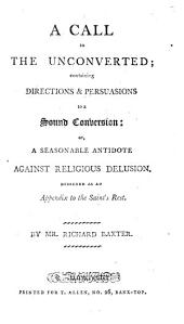 A Call to the Unconverted: Containing Directions & Persuasions to a Sound Conversion: Or, a Seasonable Antidote Against Religious Delusion. Designed as an Appendix to the Saint's Rest. By Mr. Richard Baxter
