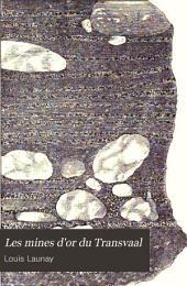 Les mines d'or du Transvaal: étude géographique et historique--organisation des sociétés minières--étude géologique--exploitation des gisements--traitement des minerais--résultats économiques
