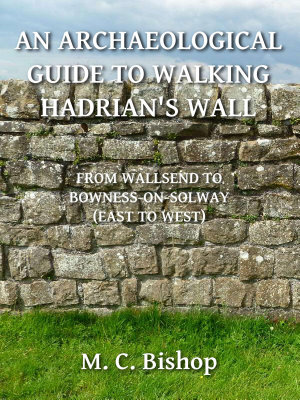 An Archaeological Guide to Walking Hadrian s Wall from Wallsend to Bowness on Solway  East to West  PDF
