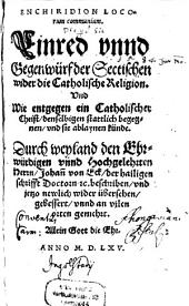 Enchiridion Locorum communium: Einred vnnd Gegenwürf der Sectischen wider die Catholische Religion Vnd Wie entgegen ein Catholischer Christ, denselbigen stattlich begegnen, vnd sie ablaynen künde