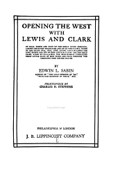 Opening the West with Lewis and Clark: By Boat, Horse and Foot Up the Great River Missouri, Across the Stony Mountains and on to the Pacific, when in the Years 1804, 1805, 1806, Young Captain Lewis, the Long Knife, and His Friend Captain Clark, the Red Head Chief, Aided by Sacajawea, the Birdwoman, Conducted Their Little Band of Men Tried and True Through the Unknown New United States