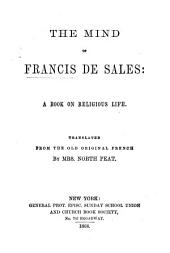 "The Mind of Francis de Sales: a Book on Religious Life. Translated from the Old Original French by Mrs. North Peat. [An Abridged and Re-arranged Translation of ""L'Esprit de Saint François de Sales.""]"