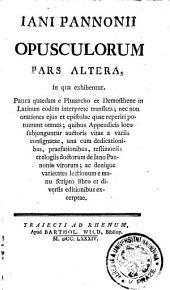 IANI PANNONII OPUSCULORUM.: in qua exhibentur. Pauca quaedam e Plutarcho et Demosthene in Latinum eodem interprete translata; nec non orationes ejus et epistolae quae reperiri potuerunt omnes; quibus Appendicis loco subjuguntur auctoris vitae a variis consignatae, una cum dedicationibus, praefationibus, testimoniis et elogiis doctorum de Iano Pannonio virorum; ac denique varietates lectionum e manu scripto libro et diversis editionibus excerptae. PARS ALTERA, Page 2