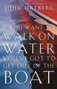 If You Want to Walk on Water  You ve Got to Get Out of the Boat Book