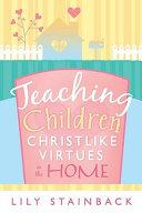 Teaching Children Christlike Virtues In The Home Book PDF