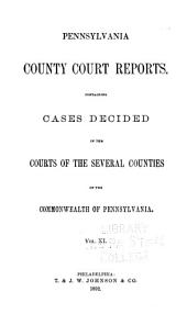 Pennsylvania County Court Reports, Containing Cases Decided in the Courts of the Several Counties of the Commonwealth of Pennsylvania: Volume 11