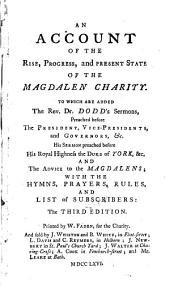 An Account of the Rise, Progress, and Present State of the Magdalen Charity: To which are Added, the Rev. Dr. Dodd's Sermons, Preached Before the President, Vice-Presidents, and Governors, &c. His Sermon Preached Before His Royal Highness The Duke of York, &c. and the Advice to the Magdalens; with the Hymns, Prayers, Rules, and List of Subscribers