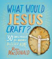 What Would Jesus Craft?: 30 Simple Projects for Making a Blessed Home
