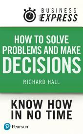 Business Express: How Solve Problems and Make Decisions: Successfully analyse facts & data and produce an appropriate & creative range of solutions