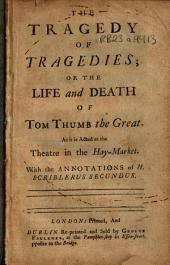 The Tragedy of Tragedies; Or the Life and Death of Tom Thumb the Great: As it is Acted at the Theatre in the Hay-Market. With the Annotations of H. Scriblerus Secundus