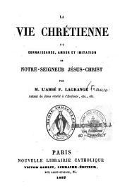 La vie chrétienne ou connaissance, amour et imitation de Notre-Seigneur Jésus-Christ