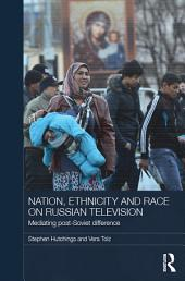 Nation, Ethnicity and Race on Russian Television: Mediating Post-Soviet Difference