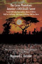 The Cocoa Plantations America'S Chocolate Secret Forced Child Labor, Rape, Sodomy, Abuse of Children, Child Sex Trafficking, Child Organ Trafficking, Child Sex Slaves