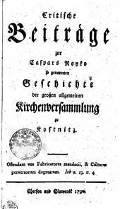 Critische Beiträge zur Caspars Royko so genannten Geschichte der grossen allgemeinen Kirchenversammlung zu Kostnitz