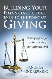 Building Your Financial Future Even To The Point Of Giving: God's purpose for us in reaching our ultimate goal