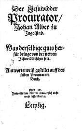 ¬Der Jesuwidder Procurator Johan Alber zu Ingolstad, Was derselbige guts herfür bringe von der newen Jesuwiddrischen sect ...