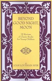 Beyond Good Night, Moon - 75 Reviews of Classic Books for Young Children