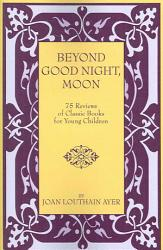Beyond Good Night Moon 75 Reviews Of Classic Books For Young Children Book PDF