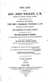 The life of the Rev. John Wesley, A.M., fellow of Lincoln College, Oxford;: in which are included, the life of his brother, the Rev. Charles Wesley, A.M., student of Christ Church, and memoirs of their family: comprehending an account of the great revival of religion, in which they were the first and chief instruments, Volume 1