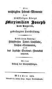 Die wichtigsten Lebens-Momente des höchstseligen König Maximilian Joseph von Bayern, in gedrängter Darstellung: nebst einem Anhang: Höchstdessen Todes-Umstände, Leichen-Ceremonien, und das ärztliche Sections-Protokoll enthaltend : mit dem Bildniß des Allerhöchstseligen