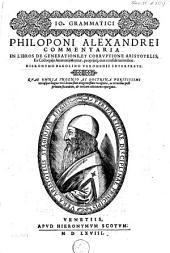 Io. Grammatici Philoponi Alexandrei Commentaria in libros de generatione, et corrvptione Aristotelis