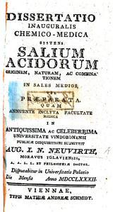 Dissertatio inauguralis ... sistens salium acidorum originem, naturam, ac combinationem in sales medios, vel præparata, etc