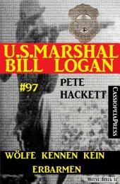 Wölfe kennen kein Erbarmen (U.S. Marshal Bill Logan, Band 97): Western