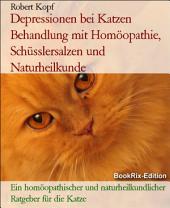 Depressionen bei Katzen Behandlung mit Homöopathie, Schüsslersalzen (Biochemie) und Naturheilkunde: Ein homöopathischer, biochemischer und naturheilkundlicher Ratgeber für die Katze