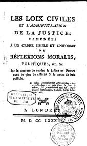 Les loix civiles et l'administration de la justice, ramenées à un ordre simple et uniforme,: ou Réflexions morales, politiques, &c. &c. sur la manière de rendre la justice en France avec le plus célérité & le moins de frais possible