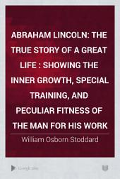 Abraham Lincoln: The True Story of a Great Life : Showing the Inner Growth, Special Training, and Peculiar Fitness of the Man for His Work