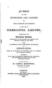 An Essay on the Inventions and Customs of Both Ancients and Moderns in the Use of Inebriating Liquors: Interspersed with Interesting Anecdotes, Illustrative of the Manners and Habits of the Principal Nations of the World. With an Historical View of the Extent and Practices of Distillation ...