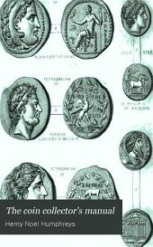 The Coin Collector's Manual: Or, Guide to the Numismatic Student in the Formation of a Cabinet of Coins: Comprising an Historical and Critical Account of the Origin and Progress of Coinage, from the Earliest Period to the Fall of the Roman Empire; with Some Account of the Coinages of Modern Europe, More Especially of Great Britain, Volume 1