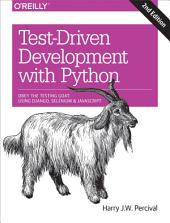 Test-Driven Development with Python: Obey the Testing Goat: Using Django, Selenium, and JavaScript, Edition 2