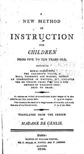 A New Method of Instruction for Children from Five to Ten Years Old: Including Moral Dialogues, The Children's Island, a Tale, Thoughts and Maxims, Models of Composition in Writing for Children Ten Or Twelve Years Old, and a New Method of Teaching Children to Draw ...