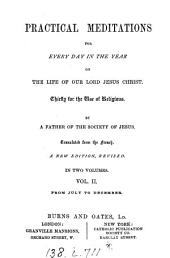 Practical meditations for every day in the year on the life of ... Jesus Christ, by a father of the Society of Jesus. Tr. from the French. Vol.1; 2, new ed: Volume 2
