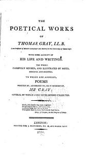 The poetical works of Thomas Gray LL.B., late professor of modern languages in the University of Cambridge: with some account of his life and writings; the whole carefully revised; and illustrated by notes, original and selected; to which are annexed, poems written by, addressed to, or in memory of Mr. Gray; several of which were never before collected