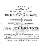 De inconstantia iureconsultorum, sigillatim Decii, Alciati, et Balduini disserit et disputationes publicas ... indicat Herm. Henr. Engelbrecht