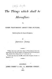 The Things which Shall be Hereafter: Or, God's Testimony about the Future. Gathered from the Sacred Scriptures. By Septimus Sears