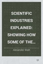 Scientific Industries Explained: Showing how Some of the Important Articles of Commerce are Made, Volume 1