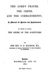 The Lord's Prayer, the Creed, and the Commandments: A Manual for Parents and Schoolmasters. To which is Added, the Order of the Scriptures