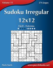 Sudoku Irregular 12x12 - Fácil ao Extremo - Volume 15 - 276 Jogos