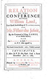 A Relation of the Conference Between William Laud, Late Lord Arch-bishop of Canterbury, and Mr. Fisher the Jesuit, ... With an Answer to Such Exceptions as A.C. Takes Against it