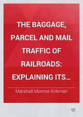 The Baggage, Parcel and Mail Traffic of Railroads: Explaining Its Practical Working and the Principles and Philosophy that Underlie Its Operation; Its Legal Status; how Rates are Made