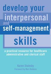 Develop Your Interpersonal and Self-Management Skills: A Practical Resource for Healthcare Administrative and Clerical Staff