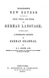 Ollendorff's new method of learning to read, write and speak the German language: to which is added a systematic outline of German grammar--